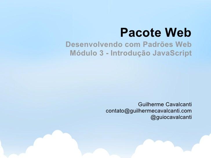 Pacote Web Desenvolvendo com Padrões Web  Módulo 3 - Introdução JavaScript                          Guilherme Cavalcanti  ...