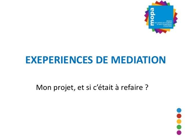 EXEPERIENCES DE MEDIATION Mon projet, et si c'était à refaire ?