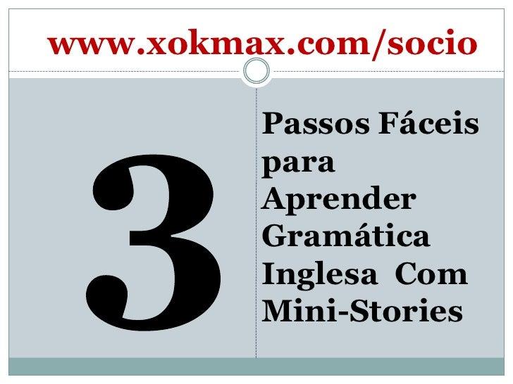 3<br />Passos Fáceis para AprenderGramática Inglesa  Com Mini-Stories<br />www.xokmax.com/socio<br />