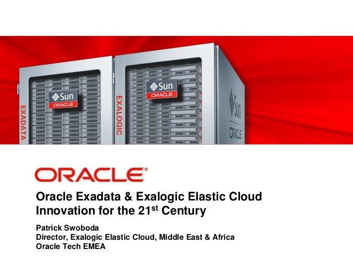 Oracle Exadata & Exalogic Elastic CloudInnovation for the 21st Century<br />Patrick SwobodaDirector, Exalogic Elastic Clou...