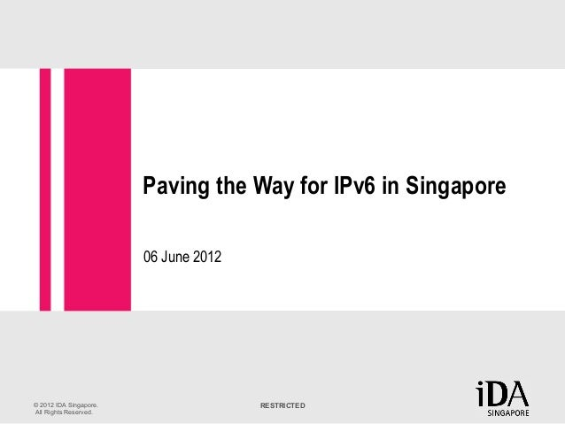 RESTRICTED© 2012 IDA Singapore. All Rights Reserved. Paving the Way for IPv6 in Singapore 06 June 2012