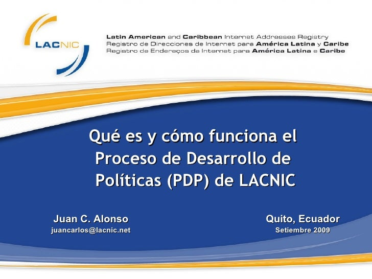 Qué es y cómo   funciona  el  Proceso  de   Desarrollo   de   Políticas  (PDP)  de  LACNIC Juan C. Alonso [email_address] ...