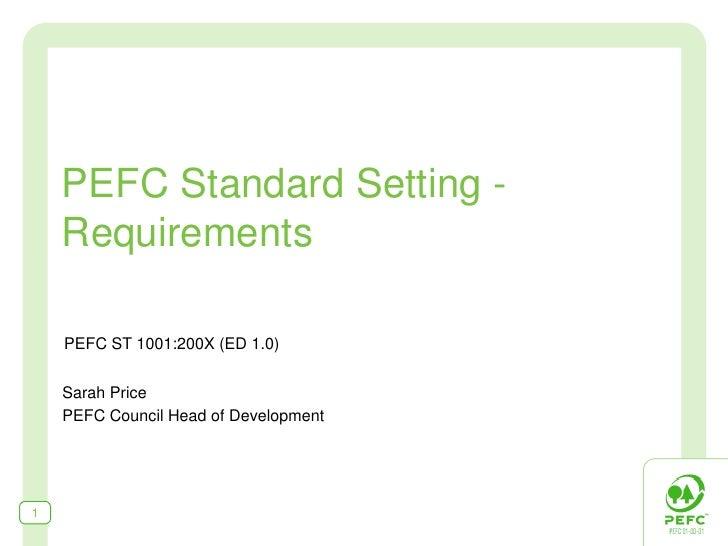 PEFC Standard Setting -     Requirements      PEFC ST 1001:200X (ED 1.0)       Sarah Price     PEFC Council Head of Develo...