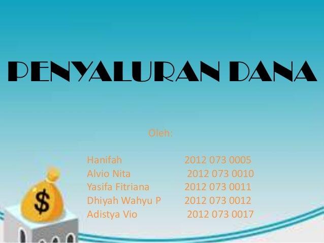 PENYALURAN DANA Oleh: Hanifah 2012 073 0005 Alvio Nita 2012 073 0010 Yasifa Fitriana 2012 073 0011 Dhiyah Wahyu P 2012 073...