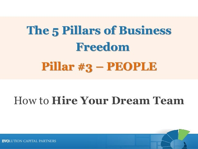 EVOLUTION CAPITAL PARTNERSEVOLUTION CAPITAL PARTNERS The 5 Pillars of Business Freedom Pillar #3 – PEOPLE How to Hire Your...