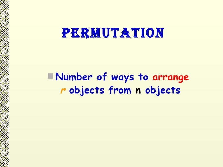 Permutation <ul><li>Number of ways to  arrange   </li></ul><ul><li>r  objects from  n  objects </li></ul>