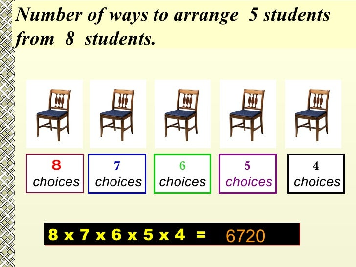 8 choices 7 choices 6 choices 5 choices 4 choices Number of ways to arrange  5 students  from  8  students. 8 x 7 x 6 x 5 ...