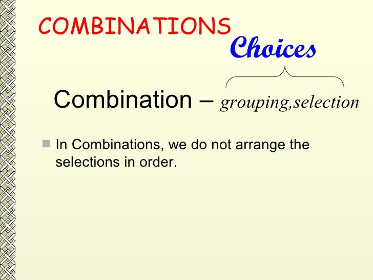 COMBINATIONS <ul><li>In Combinations, we do not arrange the selections in order.  </li></ul>Combination –  grouping,select...