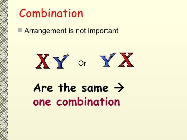 Combination <ul><li>Arrangement is not important  </li></ul>X Y Or  X Y Are the same     one combination