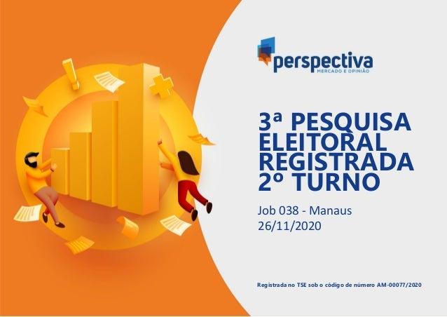 Job 038 - Manaus 26/11/2020 Registrada no TSE sob o código de número AM-00077/2020 3ª PESQUISA ELEITORAL REGISTRADA 2º TUR...