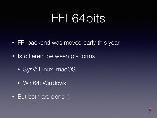 FFI 64bits • FFI backend was moved early this year. • Is different between platforms • SysV: Linux, macOS • Win64: Windows...