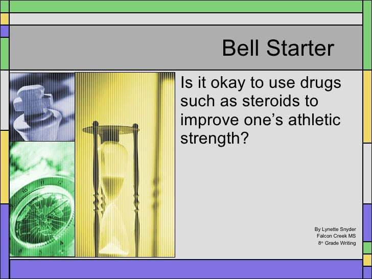Bell Starter Is it okay to use drugs such as steroids to improve one's athletic strength? By Lynette Snyder Falcon Creek M...