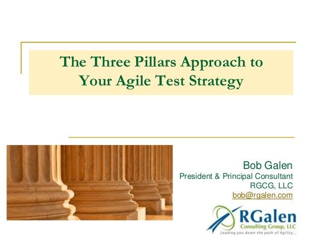 The Three Pillars Approach to  Your Agile Test Strategy  Bob Galen  President & Principal Consultant  RGCG, LLC  bob@rgale...