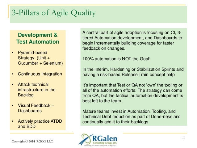 3-Pillars of Agile Quality  Copyright © 2014 RGCG, LLC  10  Development &  Test Automation  • Pyramid-based  Strategy: (Un...