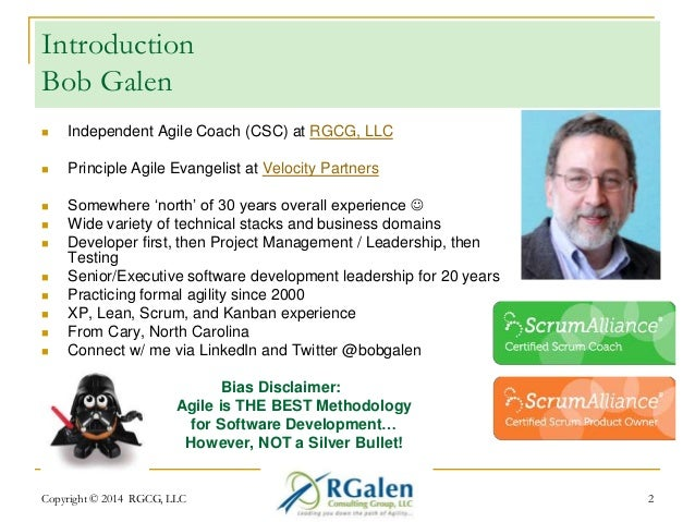 Introduction  Bob Galen   Independent Agile Coach (CSC) at RGCG, LLC   Principle Agile Evangelist at Velocity Partners  ...