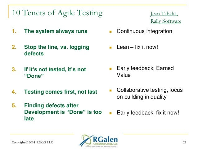 10 Tenets of Agile Testing Jean Tabaka,  Rally Software  1. The system always runs  2. Stop the line, vs. logging  defects...