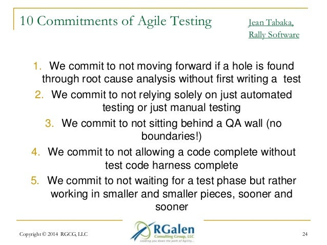 10 Commitments of Agile Testing Jean Tabaka,  Rally Software  1. We commit to not moving forward if a hole is found  throu...