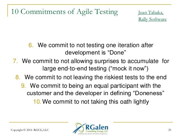 10 Commitments of Agile Testing Jean Tabaka,  Rally Software  6. We commit to not testing one iteration after  development...