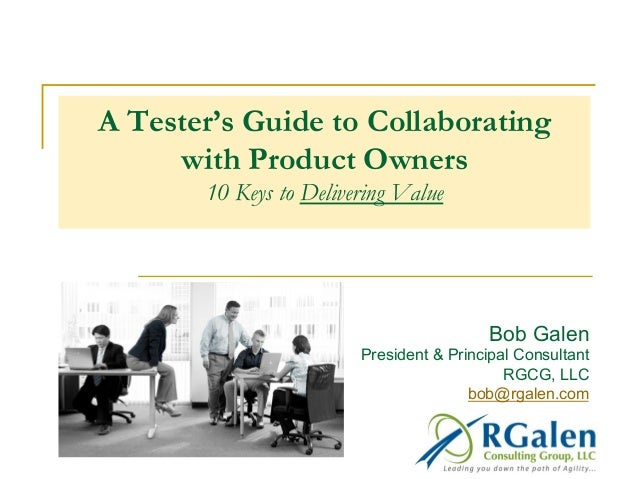 A Tester's Guide to Collaborating with Product Owners 10 Keys to Delivering Value Bob Galen President & Principal Consulta...