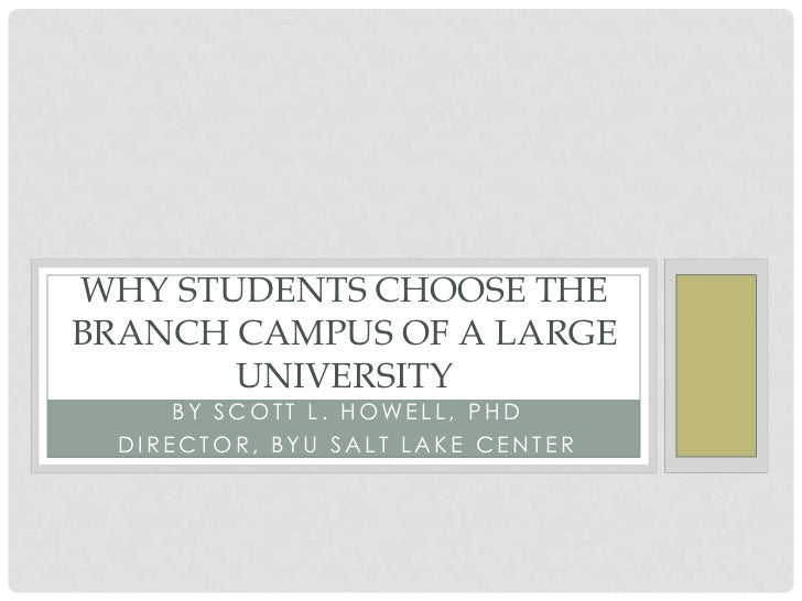 WHY STUDENTS CHOOSE THEBRANCH CAMPUS OF A LARGE       UNIVERSITY      BY SCOTT L. HO WELL , PHD  DIRECTOR, BYU SALT LAKE C...