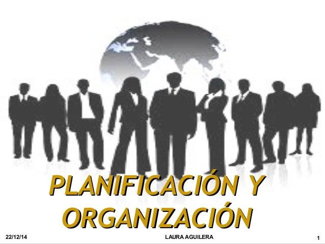 PLANIFICACIÓN YPLANIFICACIÓN Y ORGANIZACIÓNORGANIZACIÓN22/12/14 1LAURA AGUILERA