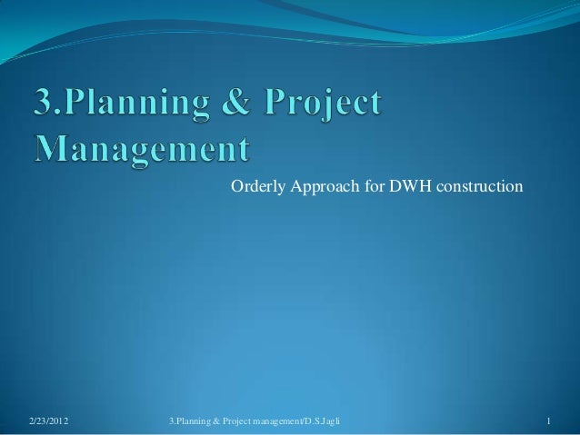 Orderly Approach for DWH construction2/23/2012   3.Planning & Project management/D.S.Jagli             1