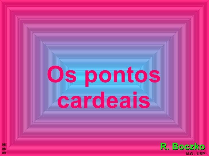 Os pontos cardeais <ul><ul><ul><ul><ul><li>R. Boczko </li></ul></ul></ul></ul></ul><ul><li>IAG - USP </li></ul>08 08 09