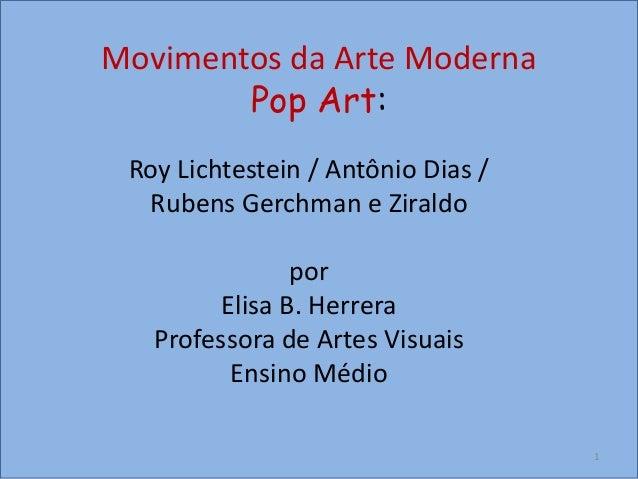 Movimentos da Arte Moderna Pop Art: Roy Lichtestein / Antônio Dias / Rubens Gerchman e Ziraldo por Elisa B. Herrera Profes...