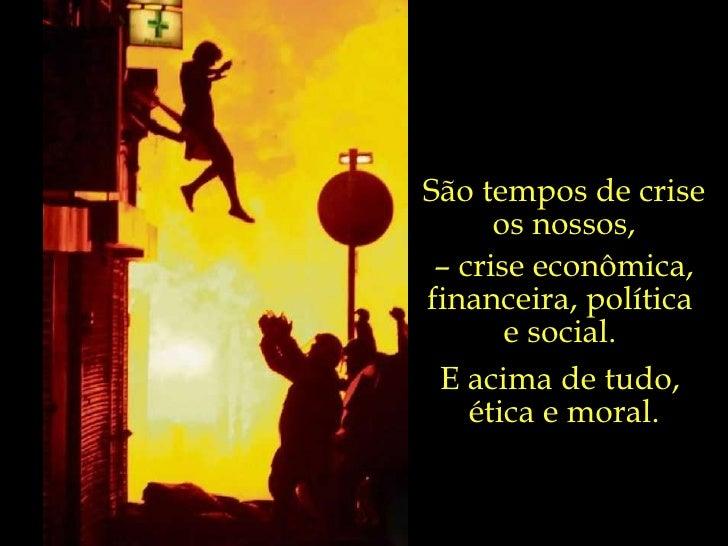São tempos de crise os nossos, –  crise econômica, financeira, política  e social.  E acima de tudo,  ética e moral.