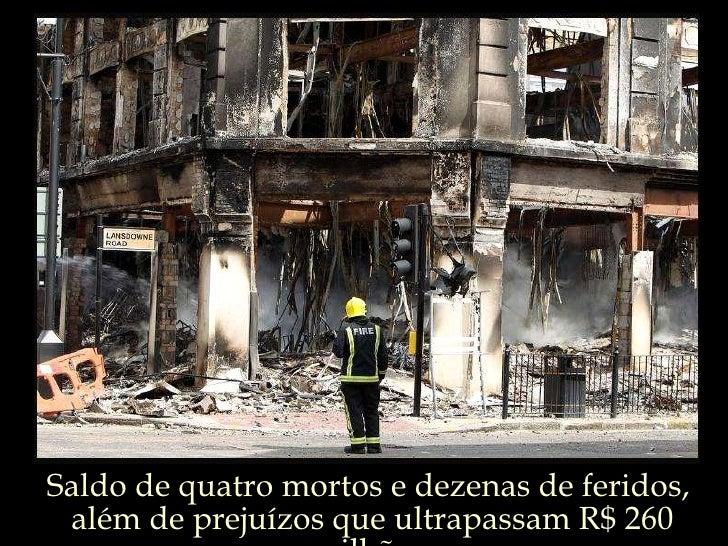 Saldo de quatro mortos e dezenas de feridos,  além de prejuízos que ultrapassam R$ 260 milhões.