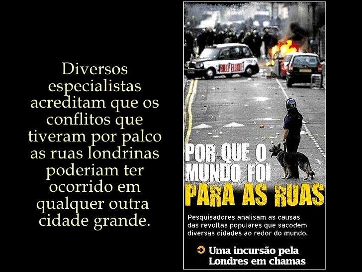 Diversos especialistas acreditam que os conflitos que tiveram por palco as ruas londrinas poderiam ter ocorrido em qualque...