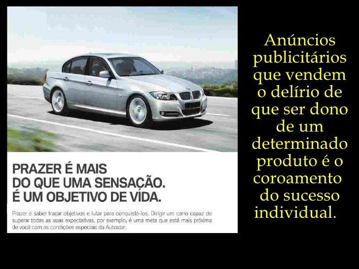 Anúncios publicitários que vendem o delírio de que ser dono de um determinado produto é o coroamento  do sucesso individua...