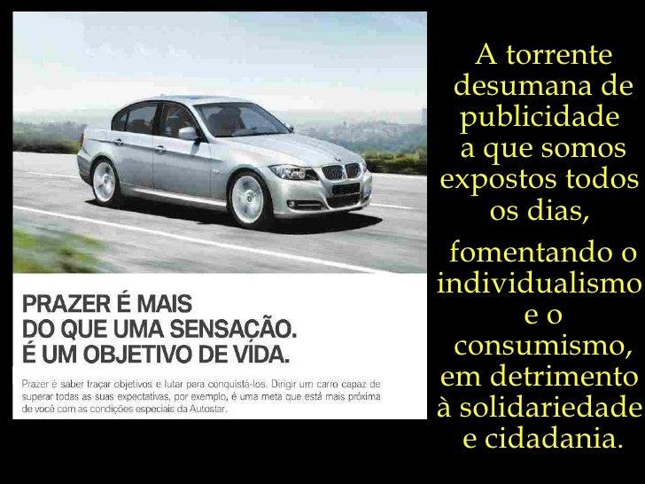 A torrente desumana de publicidade  a que somos expostos todos  os dias,  fomentando o individualismo  e o consumismo, em ...
