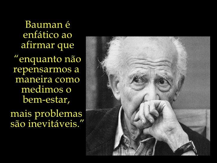 """Bauman é enfático ao afirmar que """" enquanto não repensarmos a  maneira como medimos o  bem-estar,  mais problemas  são ine..."""