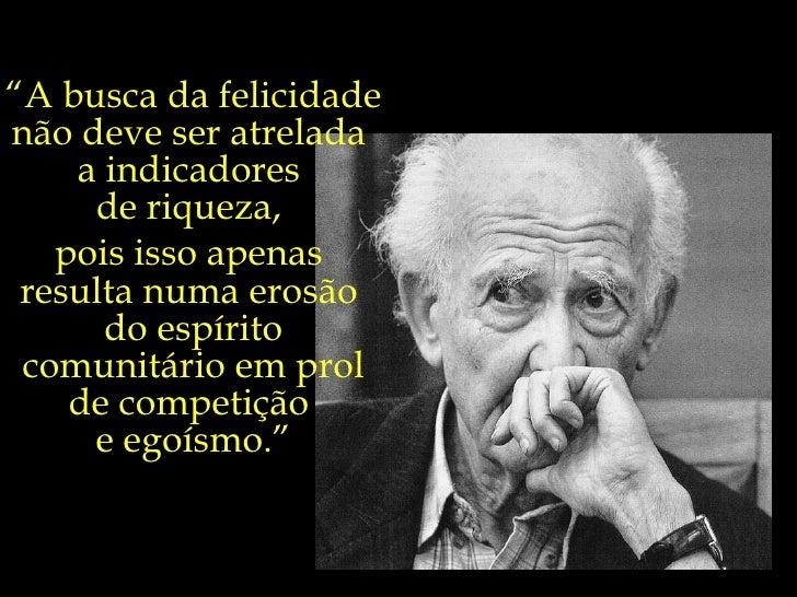 """"""" A busca da felicidade  não deve ser atrelada  a indicadores  de riqueza,  pois isso apenas  resulta numa erosão  do espí..."""
