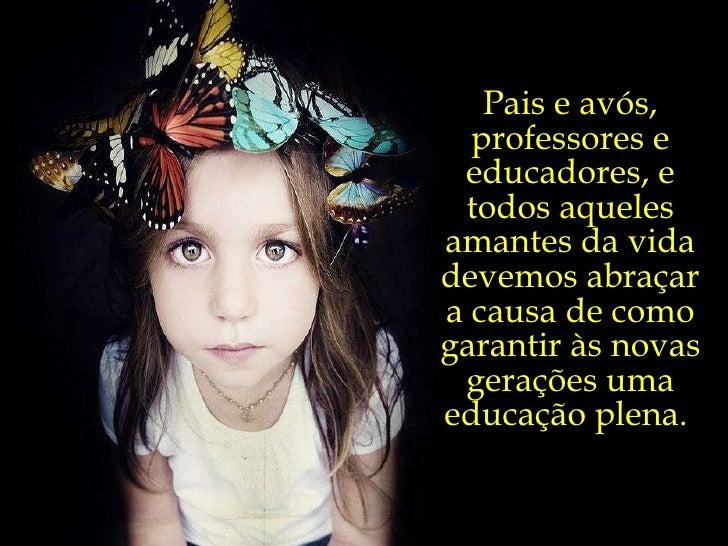 Pais e avós, professores e educadores, e todos aqueles amantes da vida devemos abraçar a causa de como garantir às novas g...