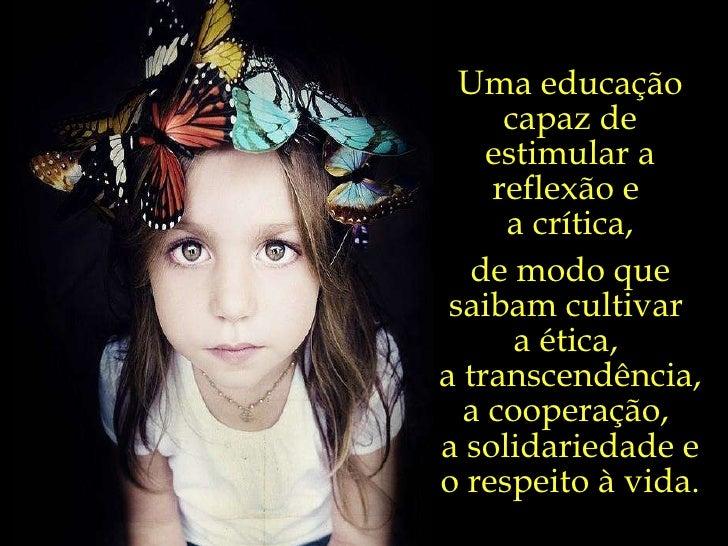 Uma educação capaz de estimular a reflexão e  a crítica, de modo que saibam cultivar  a ética,  a transcendência,  a coope...