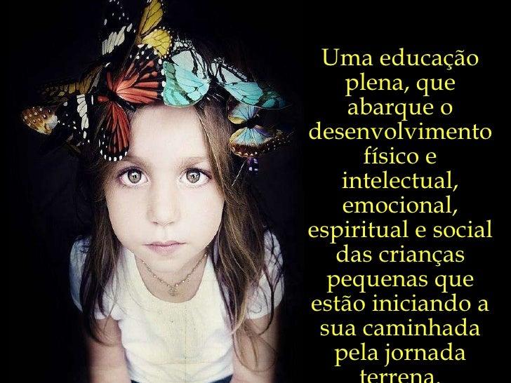 Uma educação plena, que abarque o desenvolvimento físico e intelectual, emocional, espiritual e social das crianças pequen...