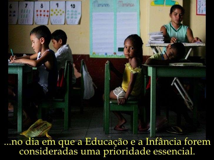 ...no dia em que a Educação e a Infância forem consideradas uma prioridade essencial.