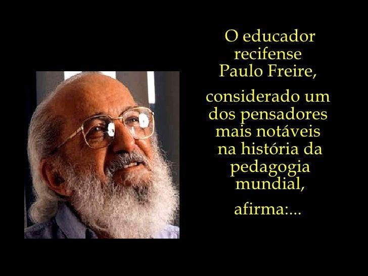 O educador recifense  Paulo Freire,  considerado um  dos pensadores  mais notáveis  na história da pedagogia mundial, afir...
