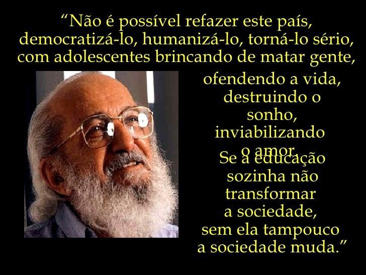 """Se a educação sozinha não transformar  a sociedade,  sem ela tampouco  a sociedade muda."""" """" Não é possível refazer este pa..."""