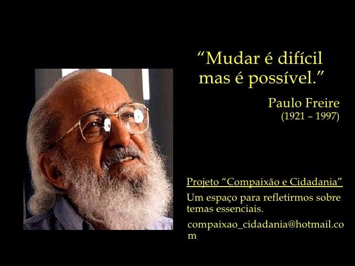 """"""" Mudar é difícil  mas é possível."""" Paulo Freire (1921 – 1997) Projeto """"Compaixão e Cidadania"""" Um espaço para refletirmos ..."""