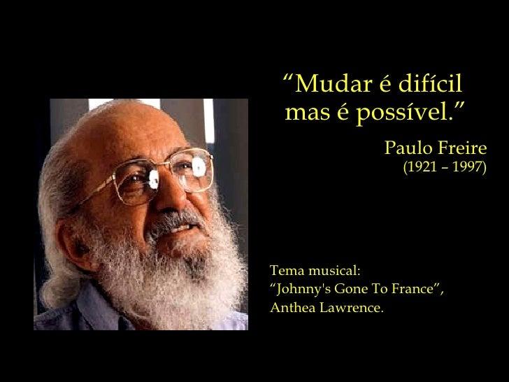 """ Mudar é difícil  mas é possível."" Paulo Freire (1921 – 1997) Tema musical: "" Johnny's Gone To France"",  Anthea Lawrence."