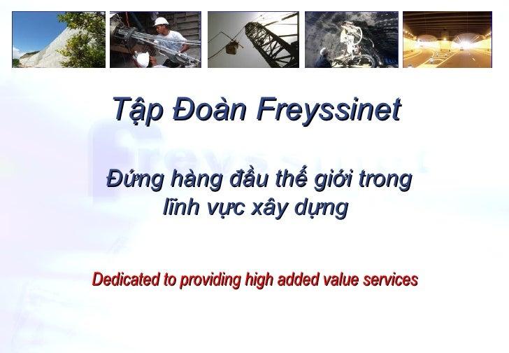 Dedicated to providing high added value services Đứng hàng đầu thế giới trong lĩnh vực xây dựng  Tập Đoàn Freyssinet