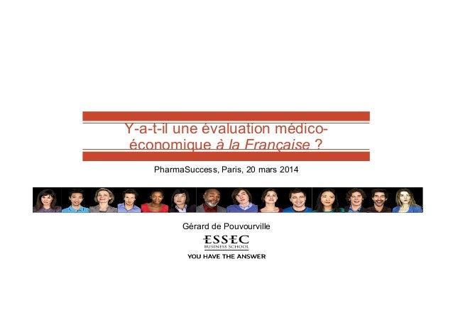 Y-a-t-il une évaluation médico- économique à la Française ? PharmaSuccess, Paris, 20 mars 2014 Gérard de Pouvourville