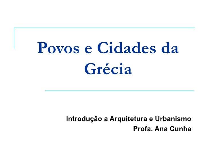 Povos e Cidades da Grécia Introdução a Arquitetura e Urbanismo Profa. Ana Cunha