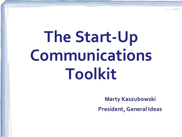 The Start-Up Communications Toolkit Marty Kaszubowski President, General Ideas