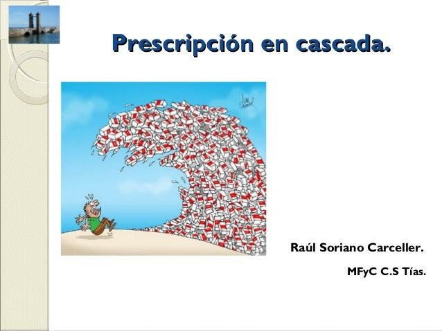 Prescripción en cascada.               Raúl Soriano Carceller.                        MFyC C.S Tías.