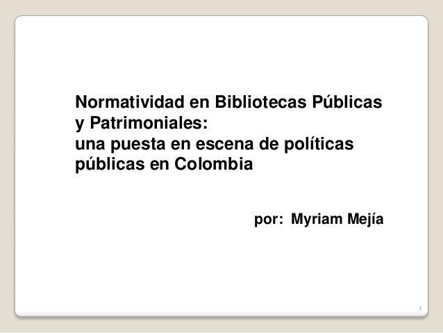 Normatividad en Bibliotecas Públicas y Patrimoniales: una puesta en escena de políticas públicas en Colombia por: Myriam M...