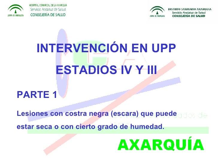INTERVENCIÓN EN UPP ESTADIOS IV Y III PARTE 1 Lesiones con costra negra (escara) que puede estar seca o con cierto grado d...